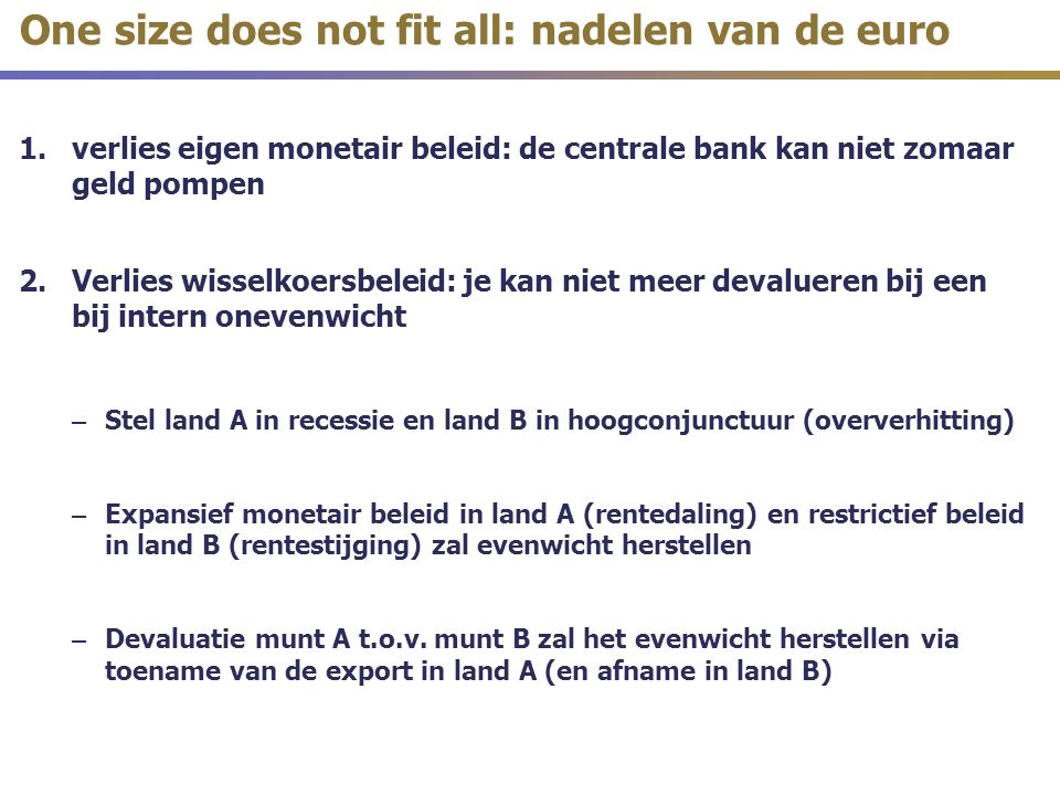 1.verlies eigen monetair beleid: de centrale bank kan niet zomaar geld pompen 2.Verlies wisselkoersbeleid: je kan niet meer devalueren bij een bij intern onevenwicht – Stel land A in recessie en land B in hoogconjunctuur (oververhitting) – Expansief monetair beleid in land A (rentedaling) en restrictief beleid in land B (rentestijging) zal evenwicht herstellen – Devaluatie munt A t.o.v.