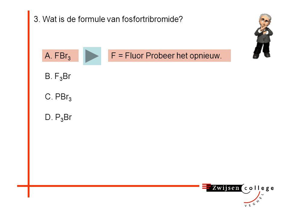 3. Wat is de formule van fosfortribromide A. FBr 3 B. F 3 Br C. PBr 3 D. P 3 Br