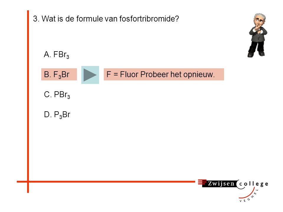 3. Wat is de formule van fosfortribromide? A. FBr 3 B. F 3 Br C. PBr 3 D. P 3 Br F = Fluor Probeer het opnieuw.