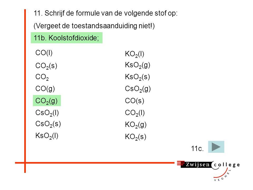 11. Schrijf de formule van de volgende stof op: (Vergeet de toestandsaanduiding niet!) 11b. Koolstofdioxide; CO(l) CO(g) CO 2 (s) CO 2 CO 2 (g) CsO 2
