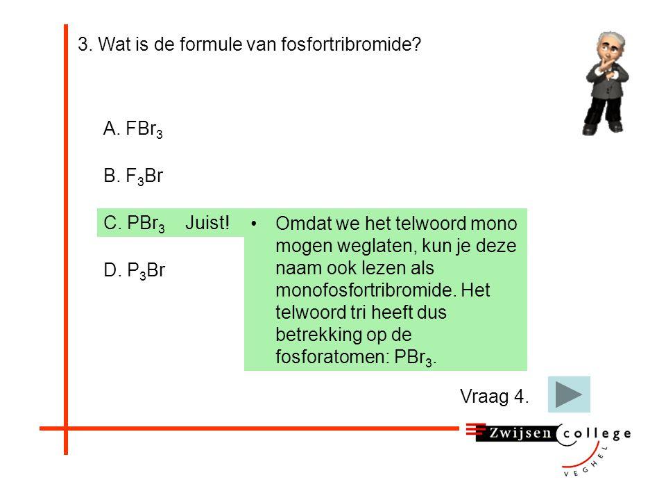 3. Wat is de formule van fosfortribromide? A. FBr 3 B. F 3 Br C. PBr 3 D. P 3 BrP 3 = Trifosfor. Probeer het opnieuw.