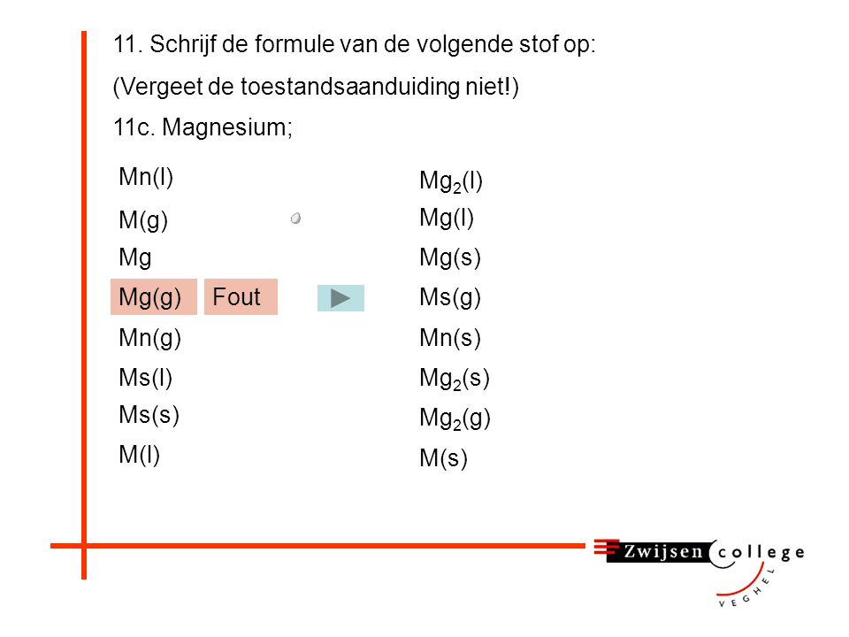 11. Schrijf de formule van de volgende stof op: (Vergeet de toestandsaanduiding niet!) 11c.