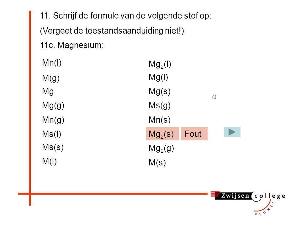 11. Schrijf de formule van de volgende stof op: (Vergeet de toestandsaanduiding niet!) 11c. Magnesium; Mn(l) Mg(g) M(g) Mg Mn(g) Ms(l)Mg 2 (s) Mg 2 (l