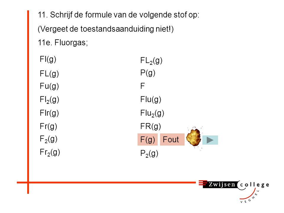 11. Schrijf de formule van de volgende stof op: (Vergeet de toestandsaanduiding niet!) 11e. Fluorgas; Fl(g) Fl 2 (g) FL(g) Fu(g) Flr(g) F 2 (g) FR(g)