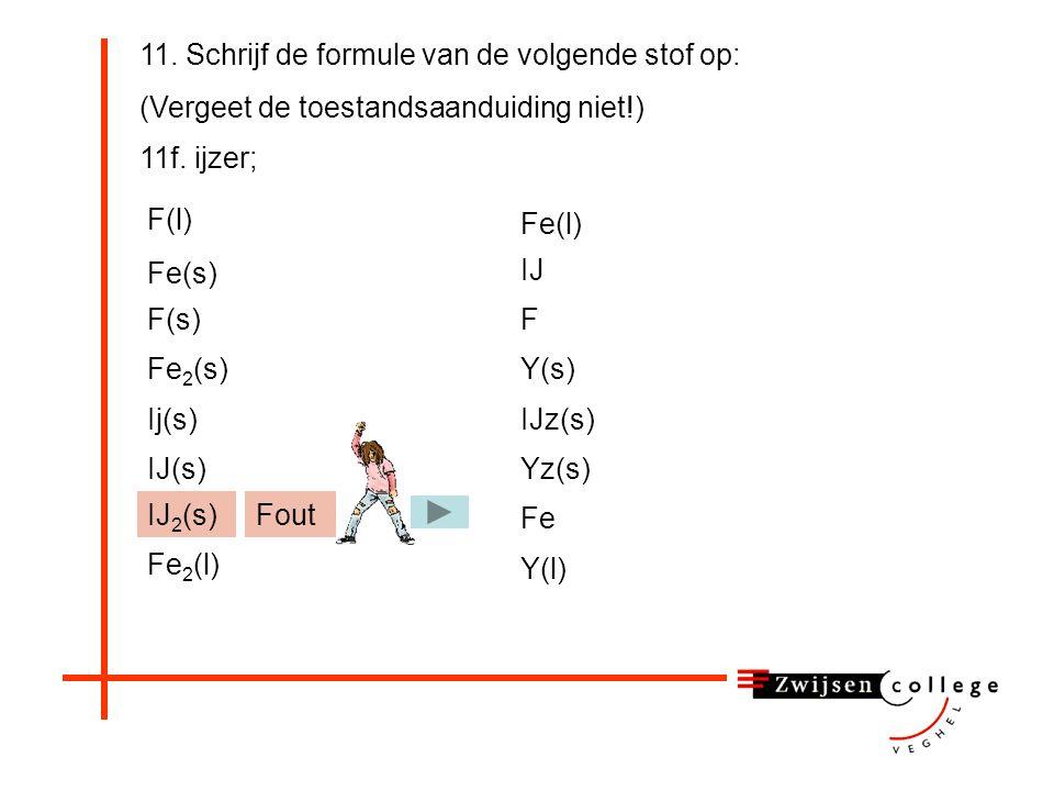 11. Schrijf de formule van de volgende stof op: (Vergeet de toestandsaanduiding niet!) 11f. ijzer; F(l) Fe 2 (s) Fe(s) F(s) Ij(s) IJ 2 (s) Yz(s) Fe(l)