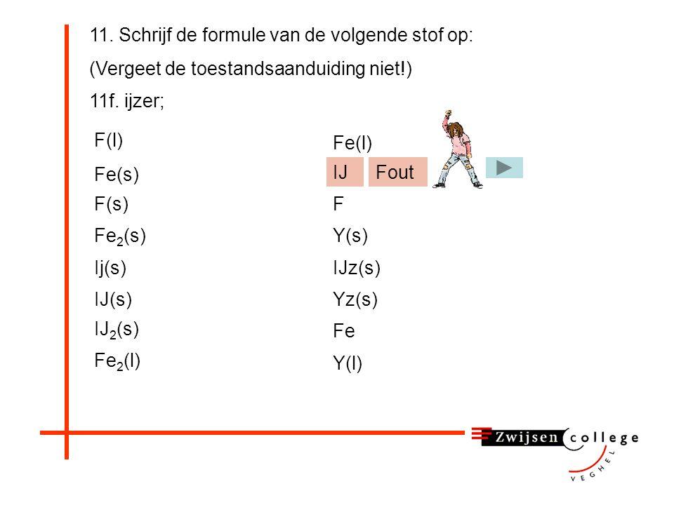 11. Schrijf de formule van de volgende stof op: (Vergeet de toestandsaanduiding niet!) 11f.