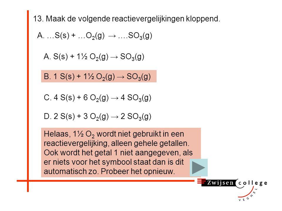 13. Maak de volgende reactievergelijkingen kloppend. Helaas, 1½ O 2 wordt niet gebruikt in een reactievergelijking, alleen gehele getallen. Probeer he