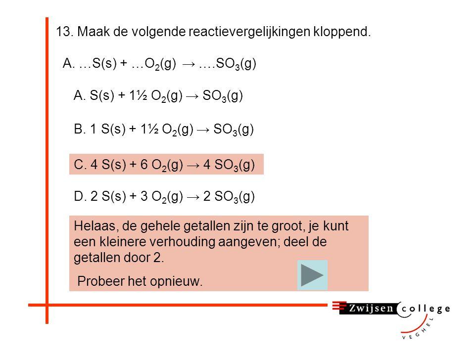13. Maak de volgende reactievergelijkingen kloppend. Helaas, 1½ O 2 wordt niet gebruikt in een reactievergelijking, alleen gehele getallen. Ook wordt