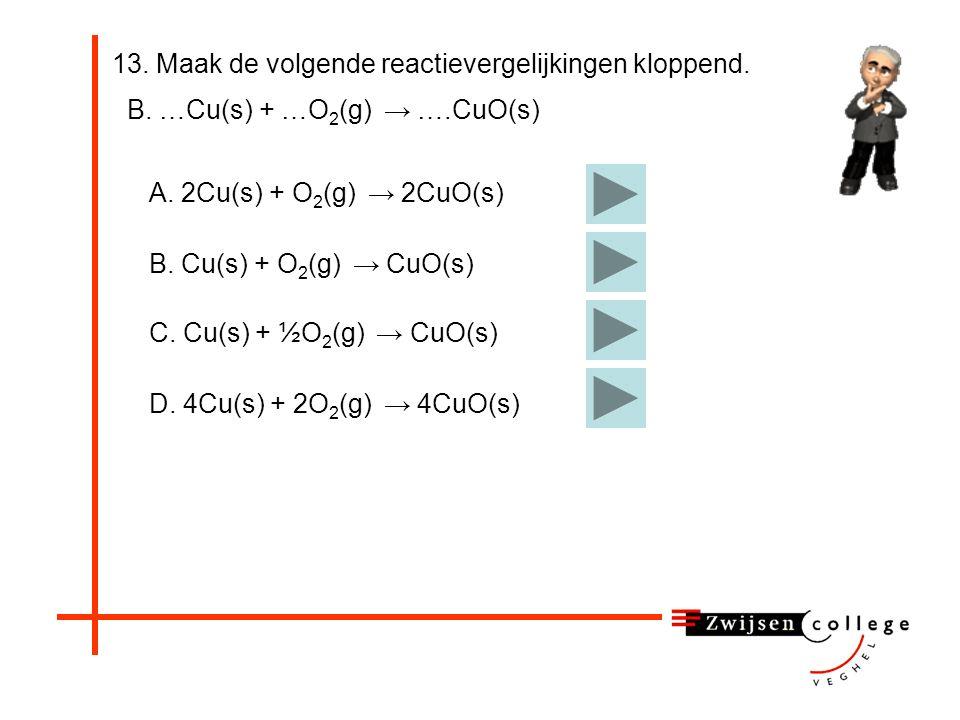 13. Maak de volgende reactievergelijkingen kloppend. A. …S(s) + …O 2 (g) → ….SO 3 (g) Vraag 13B. Juist.D. 2 S(s) + 3 O 2 (g) → 2 SO 3 (g) D. …S(s) + O