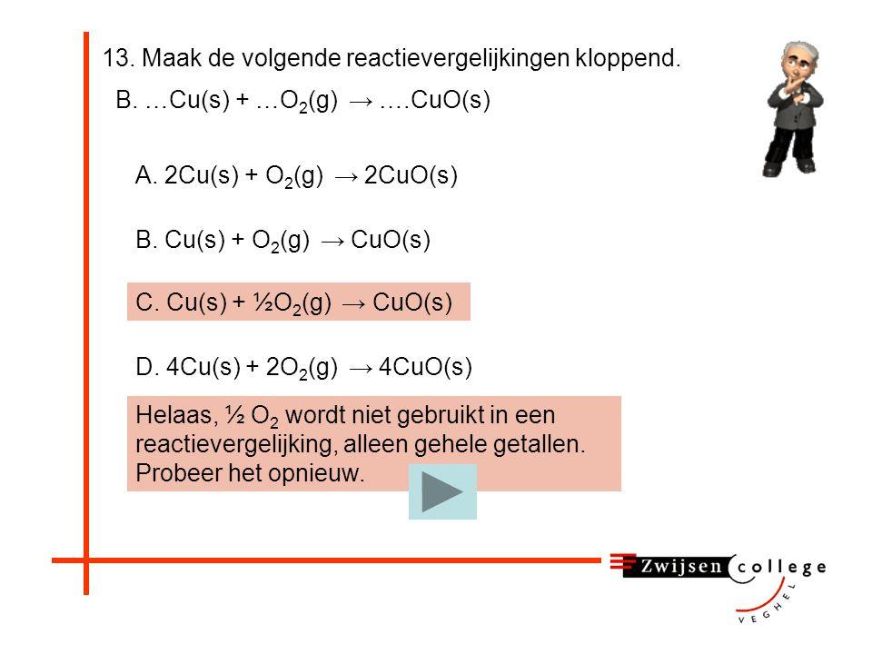 13. Maak de volgende reactievergelijkingen kloppend. B. …Cu(s) + …O 2 (g) → ….CuO(s) B. Cu(s) + O 2 (g) → CuO(s) C. Cu(s) + ½O 2 (g) → CuO(s) A. 2Cu(s