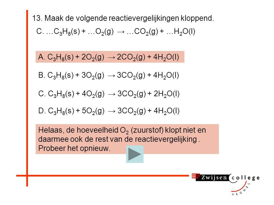 13. Maak de volgende reactievergelijkingen kloppend. C. …C 3 H 8 (s) + …O 2 (g) → …CO 2 (g) + …H 2 O(l) A. C 3 H 8 (s) + 2O 2 (g) → 2CO 2 (g) + 4H 2 O