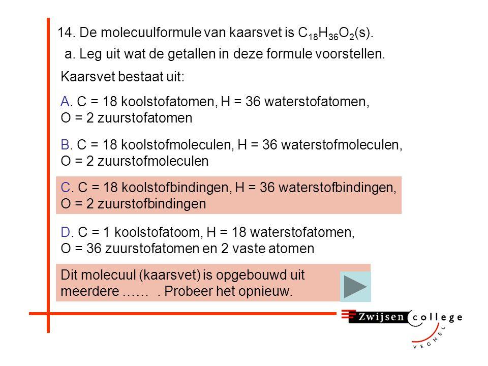 14. De molecuulformule van kaarsvet is C 18 H 36 O 2 (s). a. Leg uit wat de getallen in deze formule voorstellen. A. C = 18 koolstofatomen, H = 36 wat