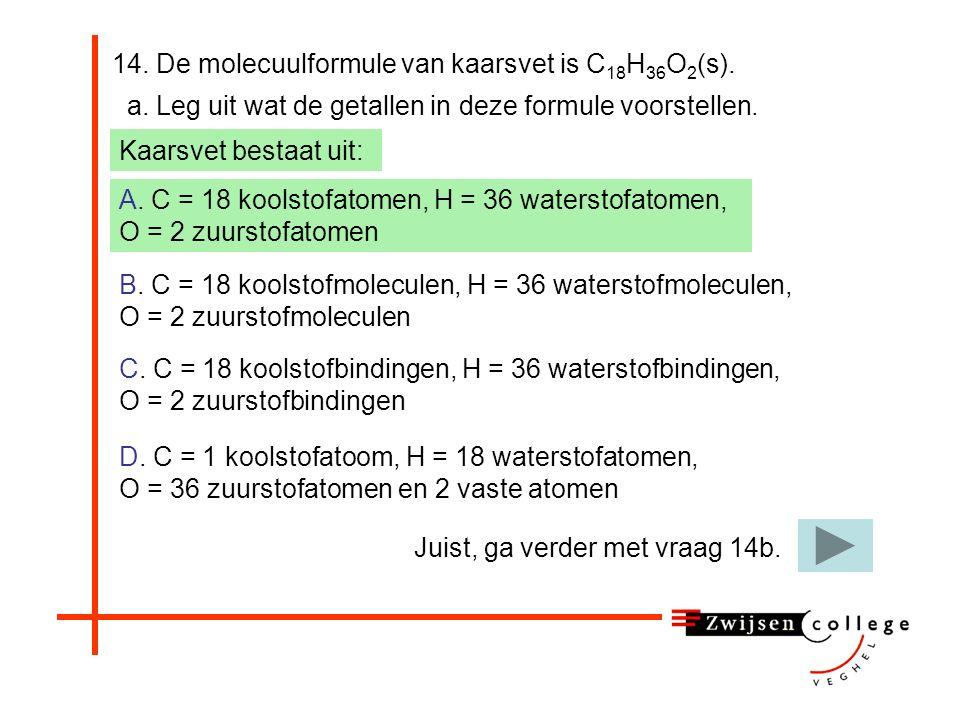 14. De molecuulformule van kaarsvet is C 18 H 36 O 2 (s). A. C = 18 koolstofatomen, H = 36 waterstofatomen, O = 2 zuurstofatomen B. C = 18 koolstofmol