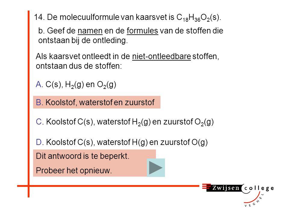 14. De molecuulformule van kaarsvet is C 18 H 36 O 2 (s). b. Geef de namen en de formules van de stoffen die ontstaan bij de ontleding. A. C(s), H 2 (
