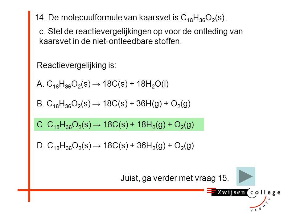 14. De molecuulformule van kaarsvet is C 18 H 36 O 2 (s). c. Stel de reactievergelijkingen op voor de ontleding van kaarsvet in de niet-ontleedbare st