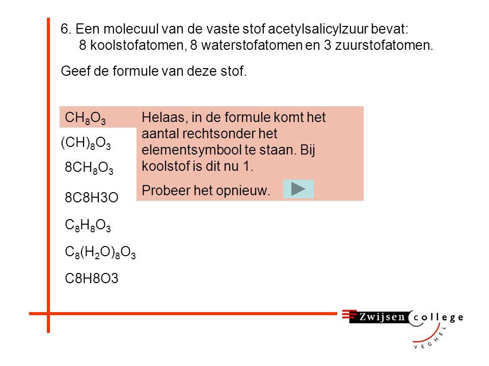 Vraag 6. Een molecuul van de vaste stof acetylsalicylzuur bevat: 8 koolstofatomen, 8 waterstofatomen en 3 zuurstofatomen. Geef de formule van deze sto