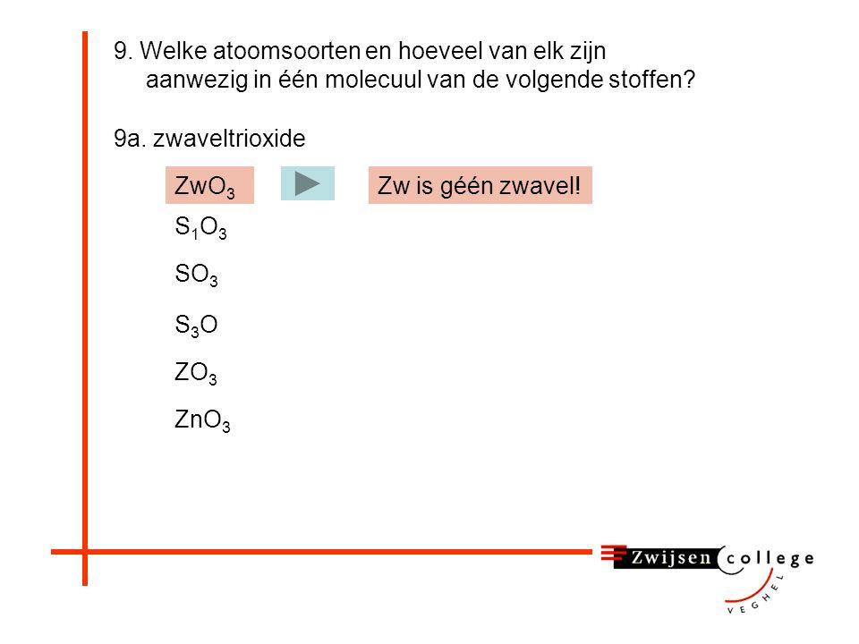9. Welke atoomsoorten en hoeveel van elk zijn aanwezig in één molecuul van de volgende stoffen? 9a. zwaveltrioxide ZwO 3 S1O3S1O3 SO 3 S3OS3O ZO 3 ZnO