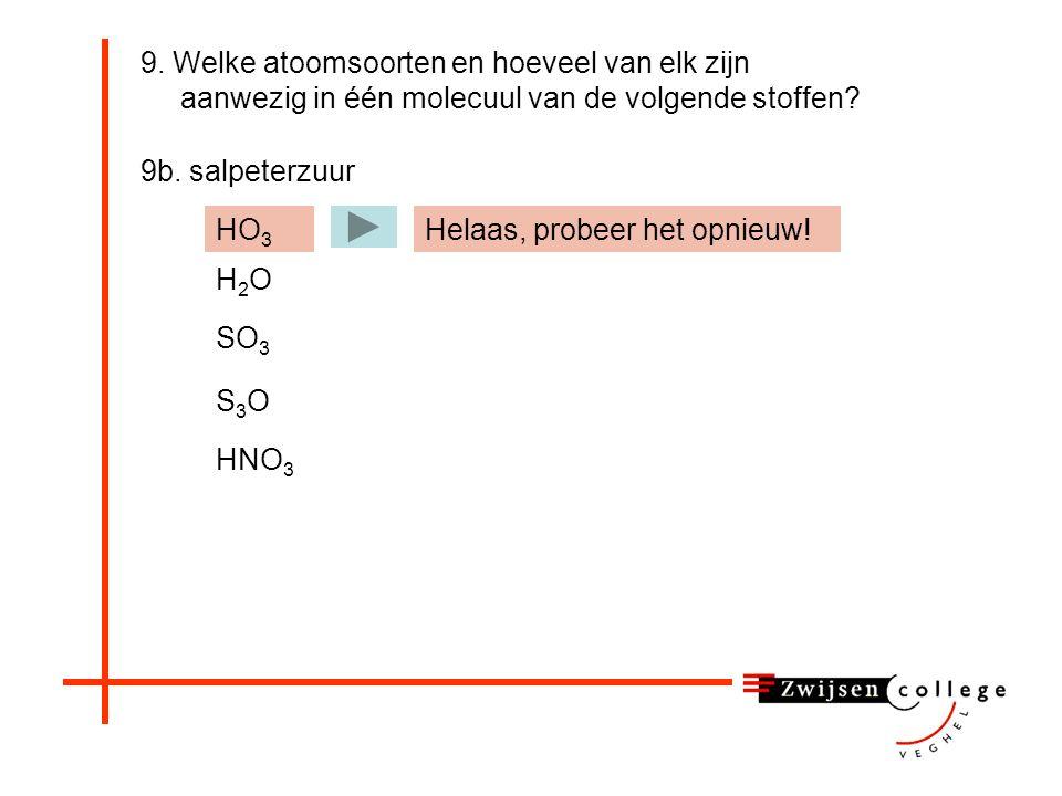9. Welke atoomsoorten en hoeveel van elk zijn aanwezig in één molecuul van de volgende stoffen? 9b. salpeterzuur HO 3 H2OH2O SO 3 S3OS3O HNO 3