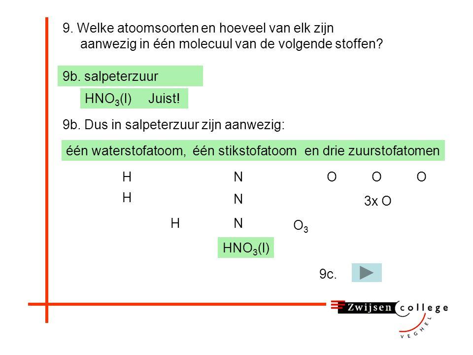 9. Welke atoomsoorten en hoeveel van elk zijn aanwezig in één molecuul van de volgende stoffen? 9b. salpeterzuur HO 3 H2OH2O SO 3 S3OS3O HNO 3 Helaas,