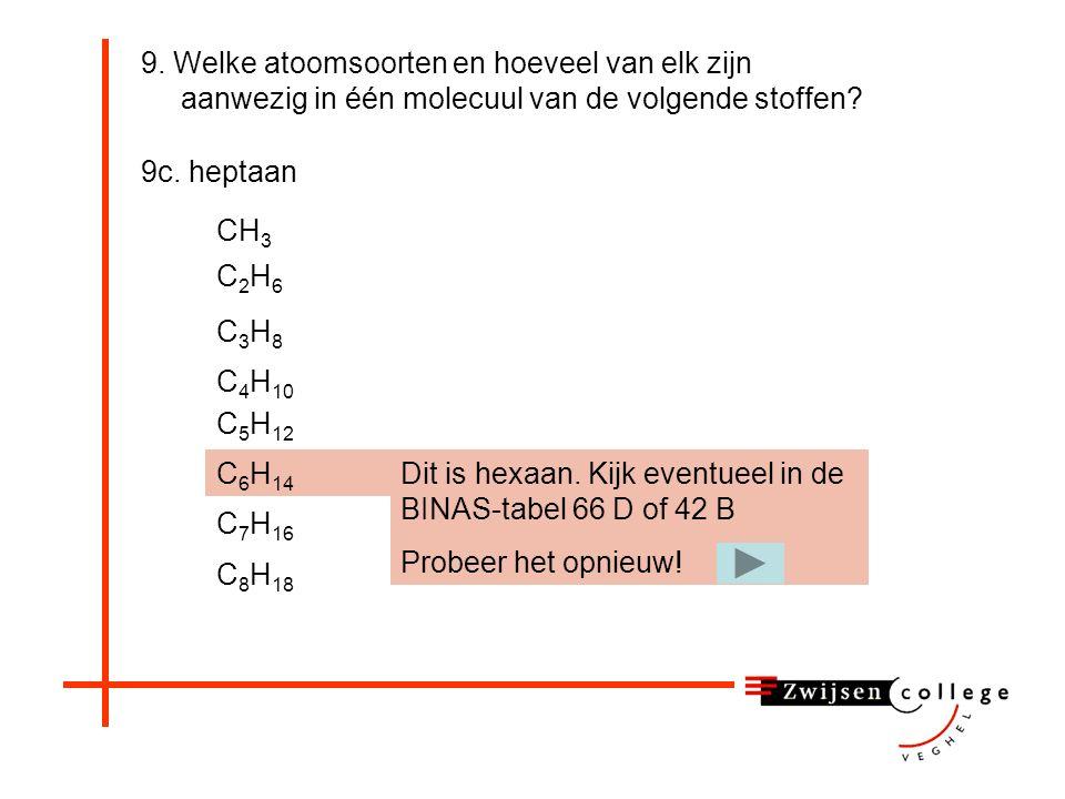 9. Welke atoomsoorten en hoeveel van elk zijn aanwezig in één molecuul van de volgende stoffen? 9c. heptaan CH 3 C2H6C2H6 C3H8C3H8 C 4 H 10 C 5 H 12 C
