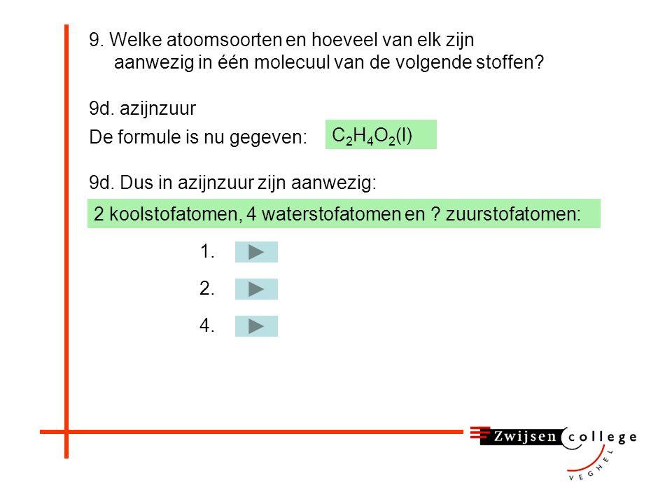 9. Welke atoomsoorten en hoeveel van elk zijn aanwezig in één molecuul van de volgende stoffen? 9d. azijnzuur C 2 H 4 O 2 (l) 9d. Dus in azijnzuur zij