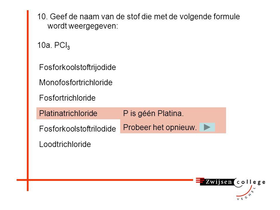 10a. PCl 3 Loodtrichloride Monofosfortrichloride Fosfortrichloride Platinatrichloride Fosforkoolstoftrilodide Fosforkoolstoftrijodide Op zich is dit w