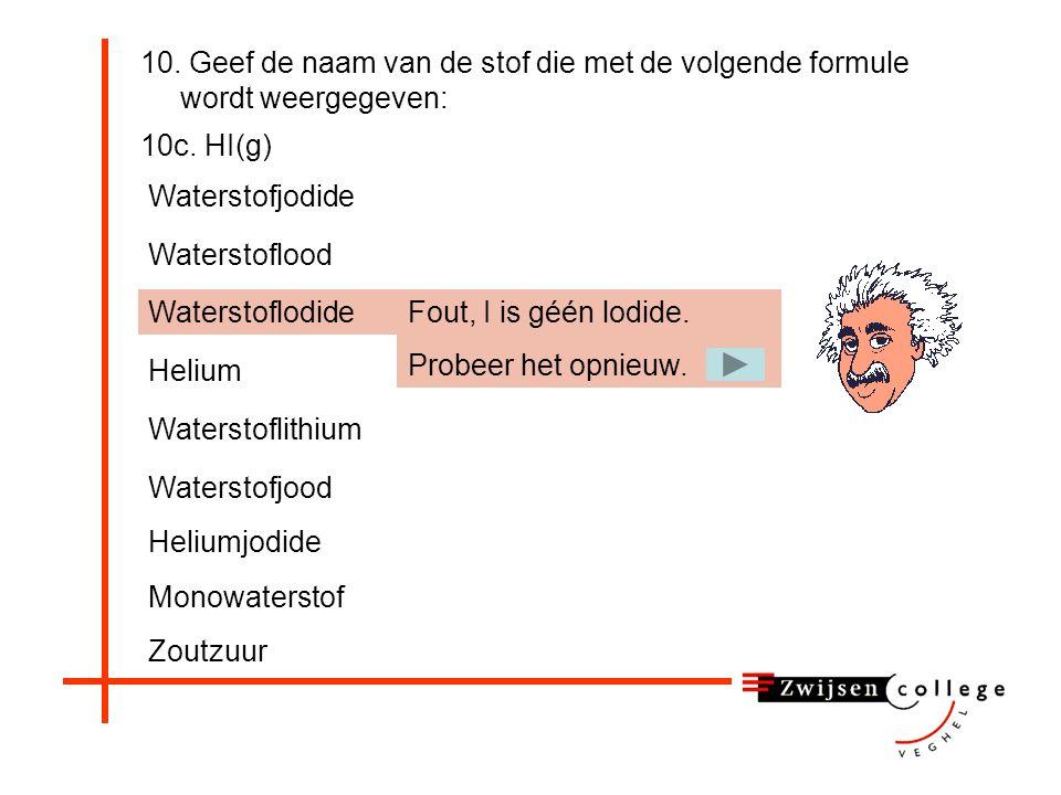 10. Geef de naam van de stof die met de volgende formule wordt weergegeven: 10c. HI(g) Heliumjodide Waterstoflodide Helium Waterstoflithium Waterstofj