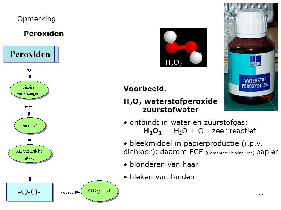 11 Opmerking Peroxiden Voorbeeld: H 2 O 2 waterstofperoxide zuurstofwater ontbindt in water en zuurstofgas: H 2 O 2  H 2 O + O : zeer reactief bleekm