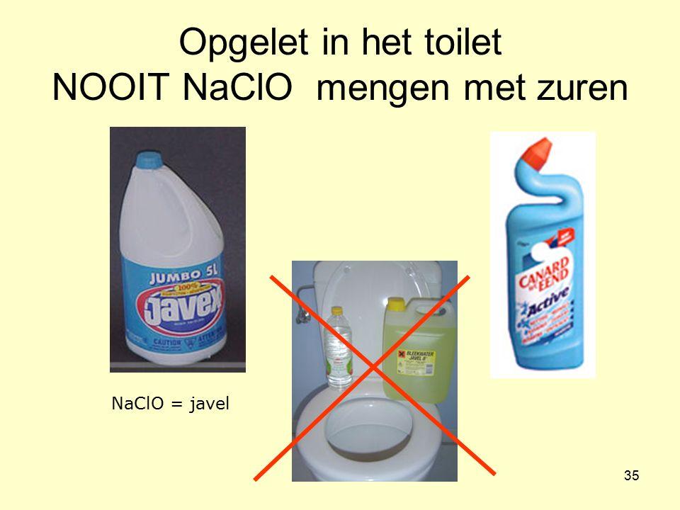 35 Opgelet in het toilet NOOIT NaClO mengen met zuren NaClO = javel