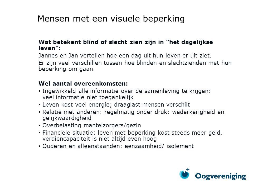 Mensen met een visuele beperking Wat betekent blind of slecht zien zijn in het dagelijkse leven : Jannes en Jan vertellen hoe een dag uit hun leven er uit ziet.