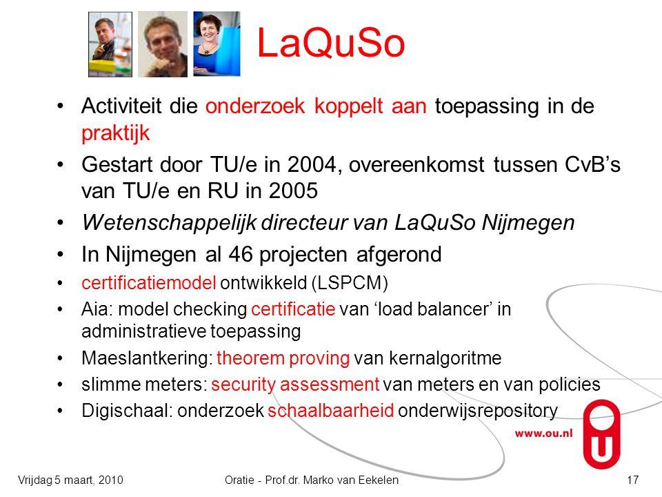 LaQuSo Activiteit die onderzoek koppelt aan toepassing in de praktijk Gestart door TU/e in 2004, overeenkomst tussen CvB's van TU/e en RU in 2005 Wetenschappelijk directeur van LaQuSo Nijmegen In Nijmegen al 46 projecten afgerond certificatiemodel ontwikkeld (LSPCM) Aia: model checking certificatie van 'load balancer' in administratieve toepassing Maeslantkering: theorem proving van kernalgoritme slimme meters: security assessment van meters en van policies Digischaal: onderzoek schaalbaarheid onderwijsrepository Oratie - Prof.dr.