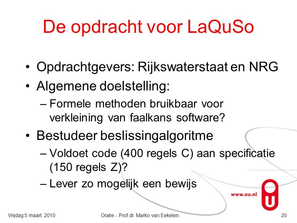 De opdracht voor LaQuSo Opdrachtgevers: Rijkswaterstaat en NRG Algemene doelstelling: –Formele methoden bruikbaar voor verkleining van faalkans software.
