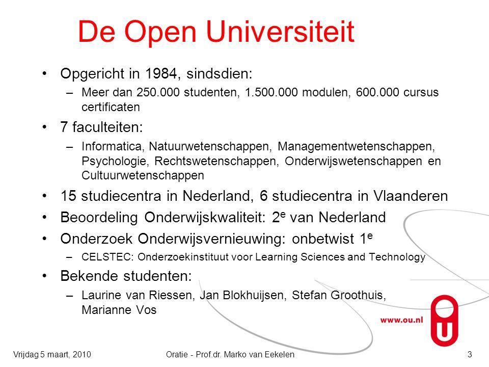 De Open Universiteit Opgericht in 1984, sindsdien: –Meer dan 250.000 studenten, 1.500.000 modulen, 600.000 cursus certificaten 7 faculteiten: –Informatica, Natuurwetenschappen, Managementwetenschappen, Psychologie, Rechtswetenschappen, Onderwijswetenschappen en Cultuurwetenschappen 15 studiecentra in Nederland, 6 studiecentra in Vlaanderen Beoordeling Onderwijskwaliteit: 2 e van Nederland Onderzoek Onderwijsvernieuwing: onbetwist 1 e –CELSTEC: Onderzoekinstituut voor Learning Sciences and Technology Bekende studenten: –Laurine van Riessen, Jan Blokhuijsen, Stefan Groothuis, Marianne Vos Oratie - Prof.dr.