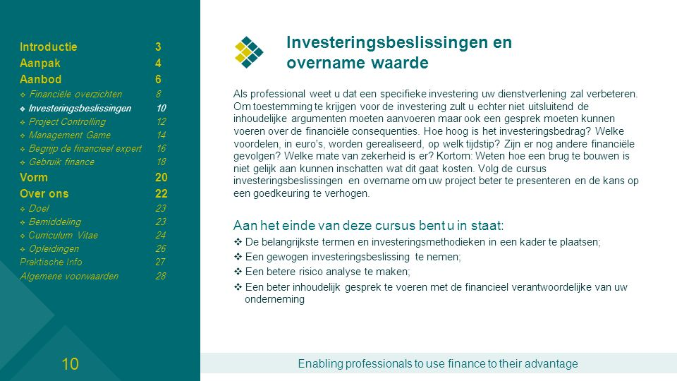 Enabling professionals to use finance to their advantage Investeringsbeslissingen en overname waarde 11 Gedurende de ochtend worden de belangrijkste uitgangspunten voor de waarde bepaling van een investering besproken en in een kader geplaatst.