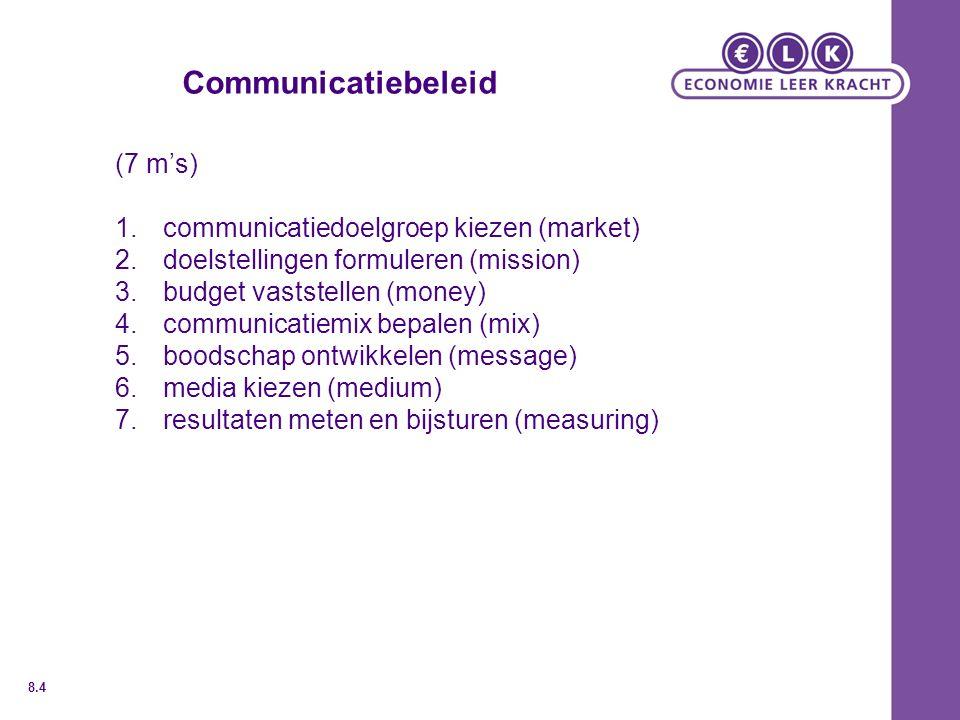 Communicatiebeleid (7 m's) 1.communicatiedoelgroep kiezen (market) 2.doelstellingen formuleren (mission) 3.budget vaststellen (money) 4.communicatiemix bepalen (mix) 5.boodschap ontwikkelen (message) 6.media kiezen (medium) 7.resultaten meten en bijsturen (measuring) 8.4