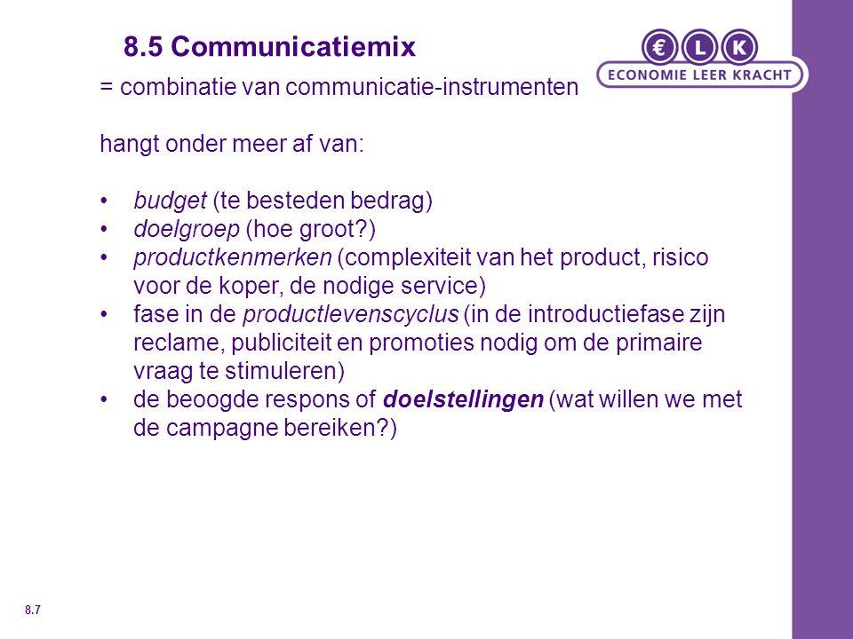 8.5 Communicatiemix = combinatie van communicatie-instrumenten hangt onder meer af van: budget (te besteden bedrag) doelgroep (hoe groot ) productkenmerken (complexiteit van het product, risico voor de koper, de nodige service) fase in de productlevenscyclus (in de introductiefase zijn reclame, publiciteit en promoties nodig om de primaire vraag te stimuleren) de beoogde respons of doelstellingen (wat willen we met de campagne bereiken ) 8.7