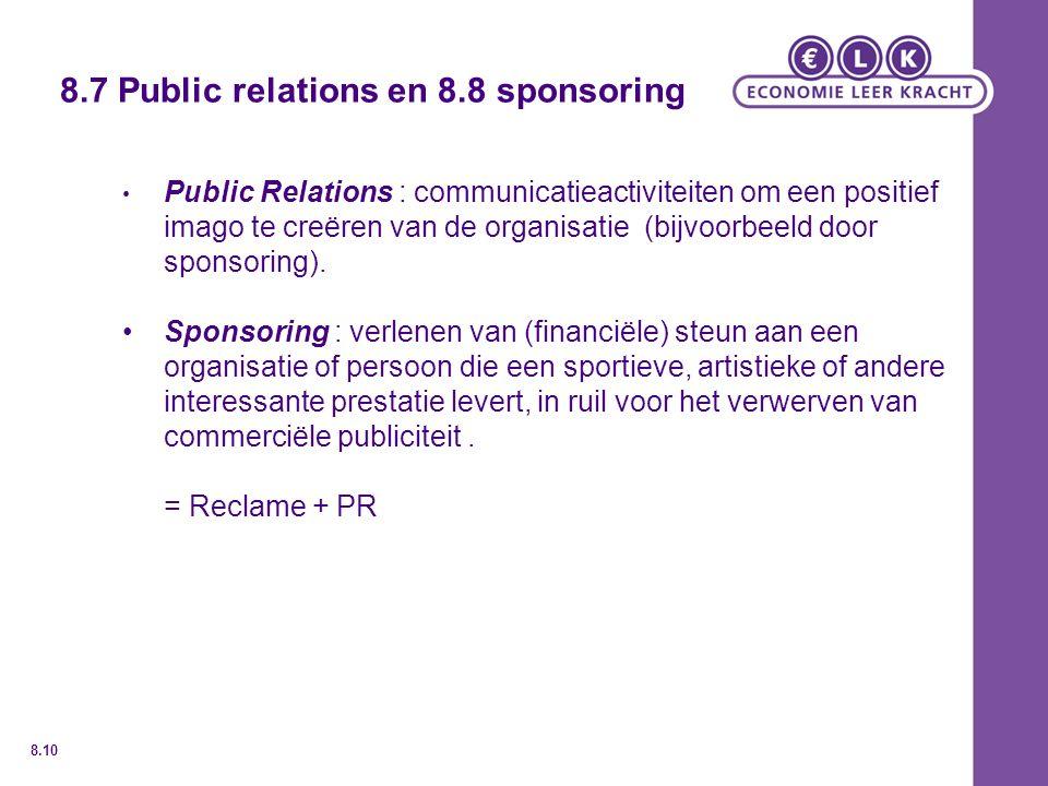 8.7 Public relations en 8.8 sponsoring Public Relations : communicatieactiviteiten om een positief imago te creëren van de organisatie (bijvoorbeeld door sponsoring).