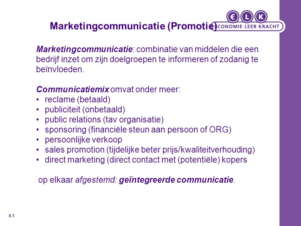 Marketingcommunicatie (Promotie) Marketingcommunicatie: combinatie van middelen die een bedrijf inzet om zijn doelgroepen te informeren of zodanig te beïnvloeden.