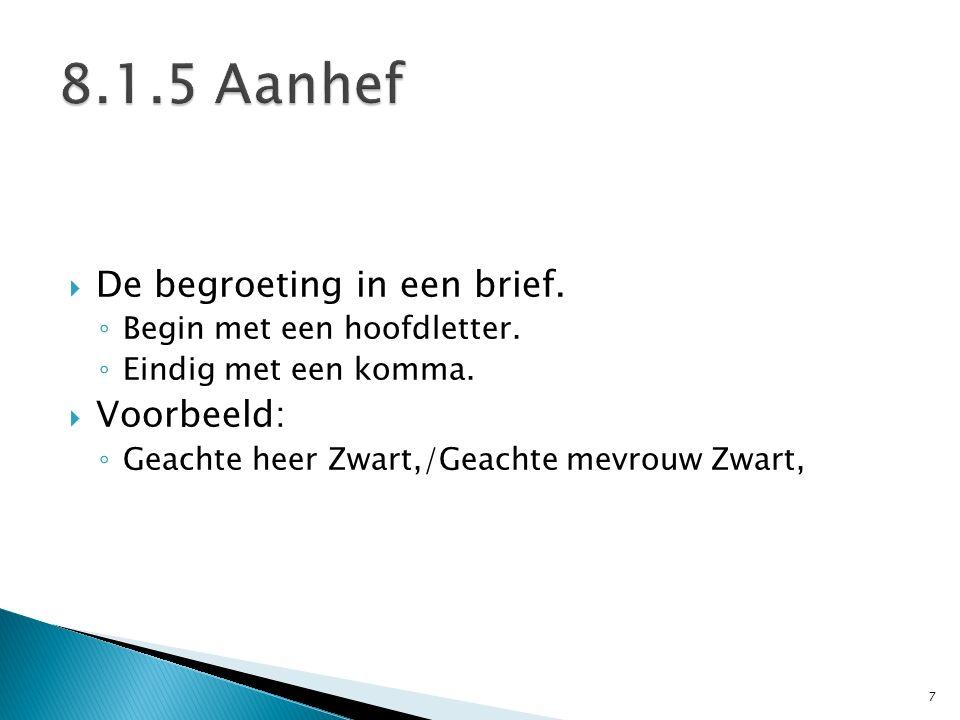  De begroeting in een brief. ◦ Begin met een hoofdletter. ◦ Eindig met een komma.  Voorbeeld: ◦ Geachte heer Zwart,/Geachte mevrouw Zwart, 7