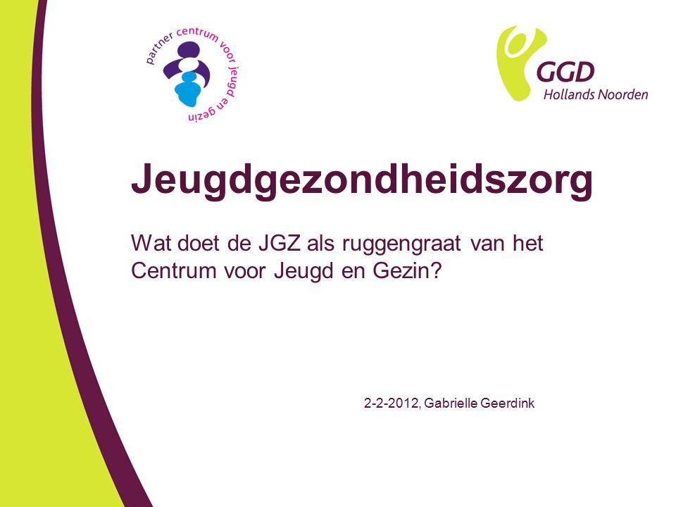 Jeugdgezondheidszorg Wat doet de JGZ als ruggengraat van het Centrum voor Jeugd en Gezin? 2-2-2012, Gabrielle Geerdink