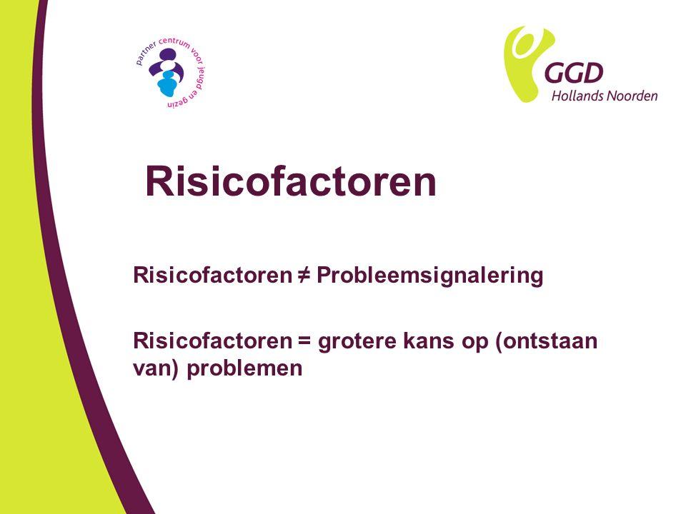 Risicofactoren Risicofactoren ≠ Probleemsignalering Risicofactoren = grotere kans op (ontstaan van) problemen