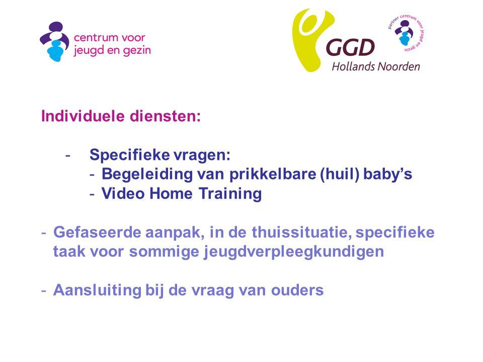 Individuele diensten: -Specifieke vragen: -Begeleiding van prikkelbare (huil) baby's -Video Home Training -Gefaseerde aanpak, in de thuissituatie, specifieke taak voor sommige jeugdverpleegkundigen -Aansluiting bij de vraag van ouders