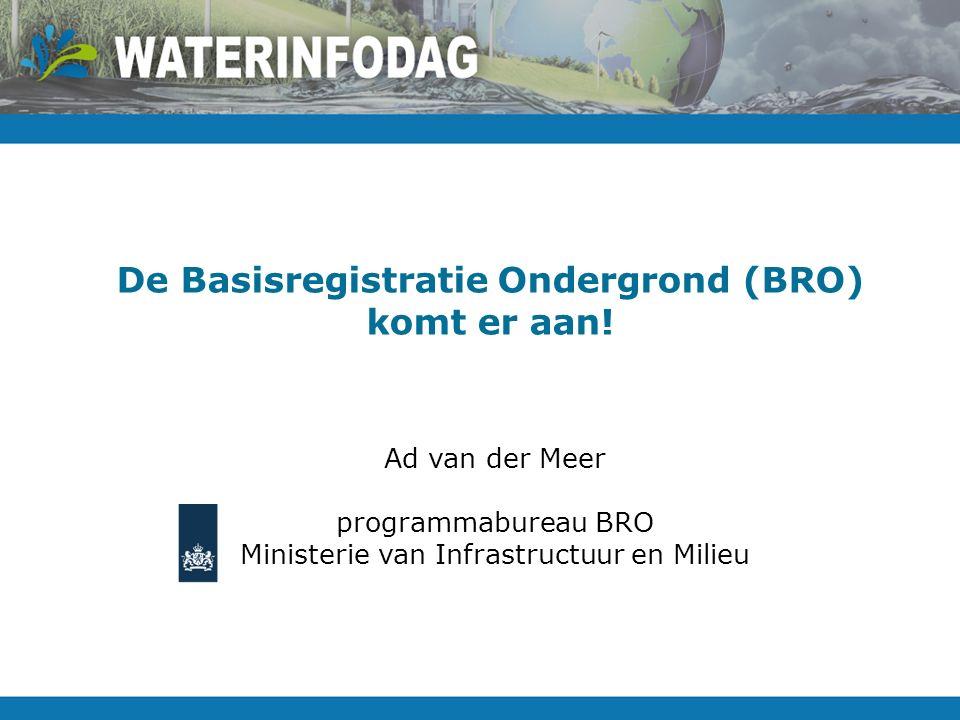 De Basisregistratie Ondergrond (BRO) komt er aan! Ad van der Meer programmabureau BRO Ministerie van Infrastructuur en Milieu