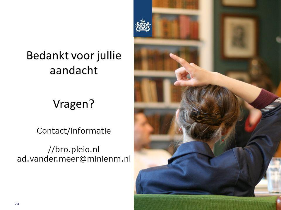 29 Ministerie van Infrastructuur en Milieu Bedankt voor jullie aandacht Vragen? Contact/informatie //bro.pleio.nl ad.vander.meer@minienm.nl