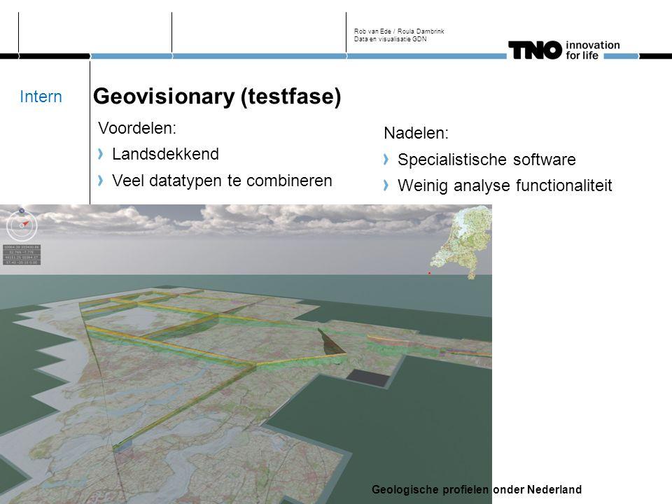 Geovisionary (testfase) Voordelen: Landsdekkend Veel datatypen te combineren Rob van Ede / Roula Dambrink Data en visualisatie GDN Nadelen: Specialistische software Weinig analyse functionaliteit Geologische profielen onder Nederland Intern