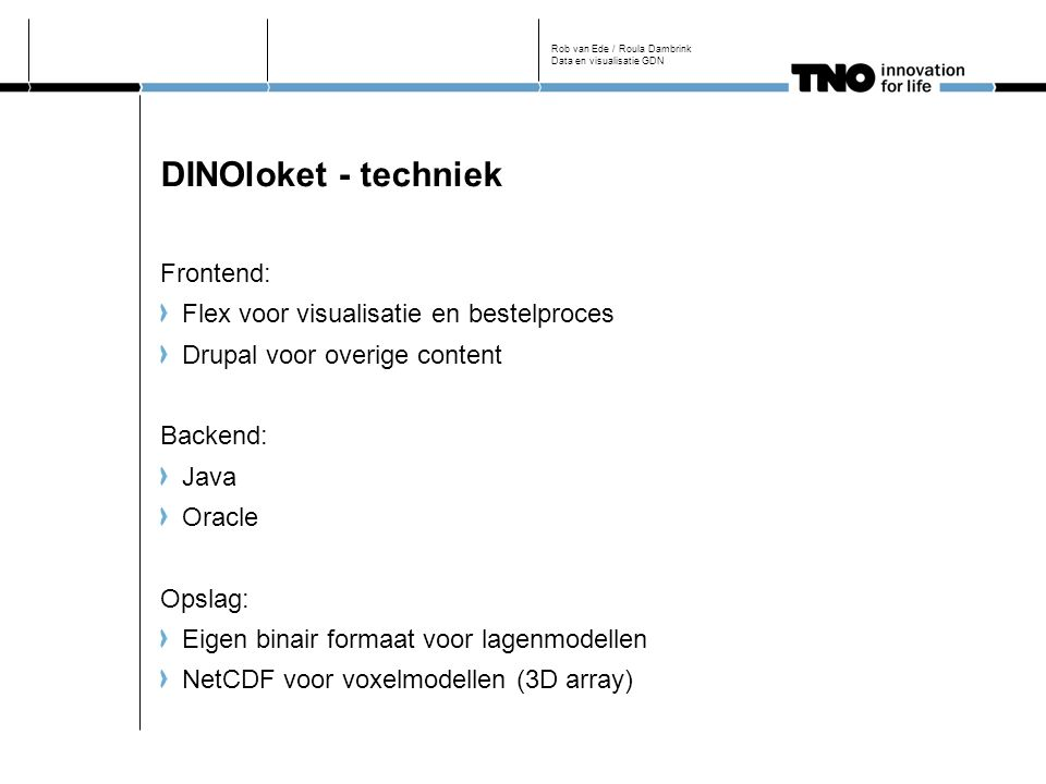 DINOloket - techniek Frontend: Flex voor visualisatie en bestelproces Drupal voor overige content Backend: Java Oracle Opslag: Eigen binair formaat voor lagenmodellen NetCDF voor voxelmodellen (3D array) Rob van Ede / Roula Dambrink Data en visualisatie GDN