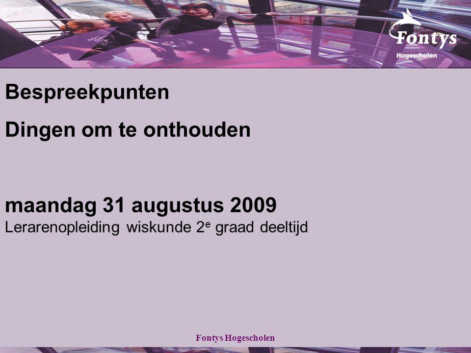 Fontys Hogescholen Bespreekpunten Dingen om te onthouden maandag 31 augustus 2009 Lerarenopleiding wiskunde 2 e graad deeltijd