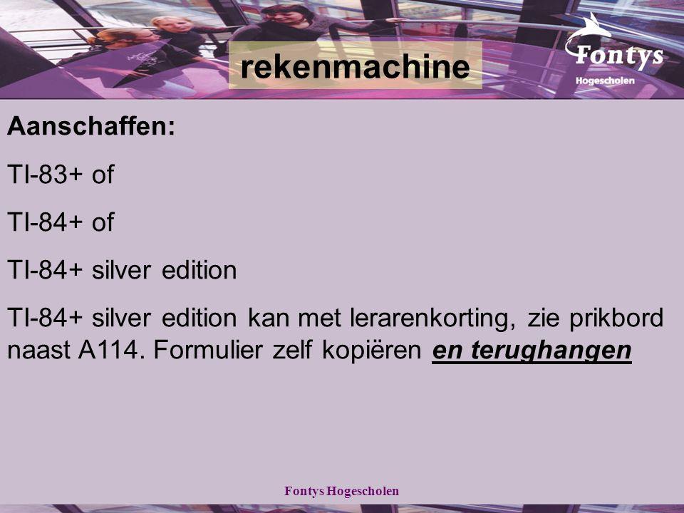 Fontys Hogescholen Aanschaffen: TI-83+ of TI-84+ of TI-84+ silver edition TI-84+ silver edition kan met lerarenkorting, zie prikbord naast A114.