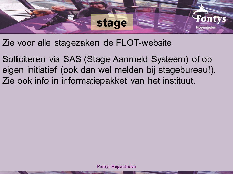 Fontys Hogescholen Zie voor alle stagezaken de FLOT-website Solliciteren via SAS (Stage Aanmeld Systeem) of op eigen initiatief (ook dan wel melden bij stagebureau!).