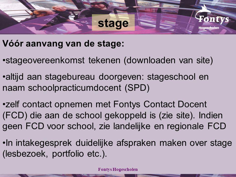 Fontys Hogescholen Vóór aanvang van de stage: stageovereenkomst tekenen (downloaden van site) altijd aan stagebureau doorgeven: stageschool en naam schoolpracticumdocent (SPD) zelf contact opnemen met Fontys Contact Docent (FCD) die aan de school gekoppeld is (zie site).